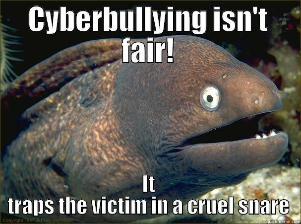 CYBERBULLYING ISN'T FAIR! IT TRAPS THE VICTIM IN A CRUEL SNARE Bad Joke Eel