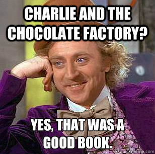 Charlie and the chocolate factory? Yes, that was a  good book. - Charlie and the chocolate factory? Yes, that was a  good book.  Condescending Wonka