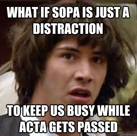 What if SOPA is just a distraction To keep us busy while ACTA gets passed - What if SOPA is just a distraction To keep us busy while ACTA gets passed  conspiracy keanu