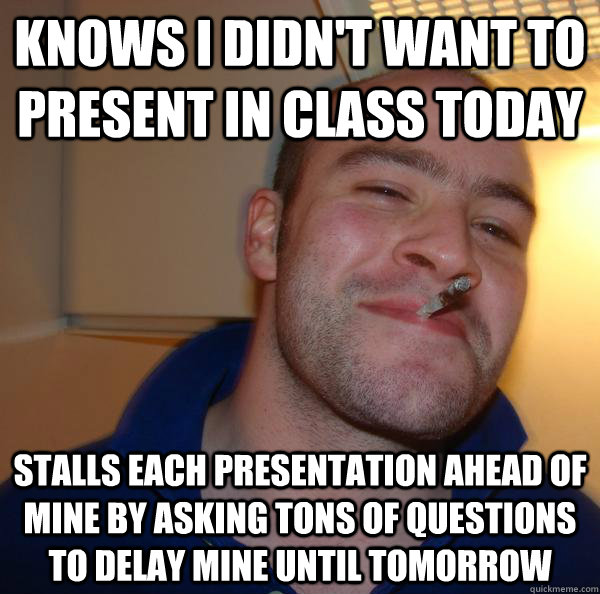 knows i didn't want to present in class today stalls each presentation ahead of mine by asking tons of questions to delay mine until tomorrow - knows i didn't want to present in class today stalls each presentation ahead of mine by asking tons of questions to delay mine until tomorrow  Misc