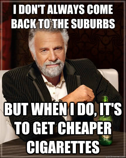 I don't always come back to the suburbs But when I do, it's to get cheaper cigarettes - I don't always come back to the suburbs But when I do, it's to get cheaper cigarettes  The Most Interesting Man In The World