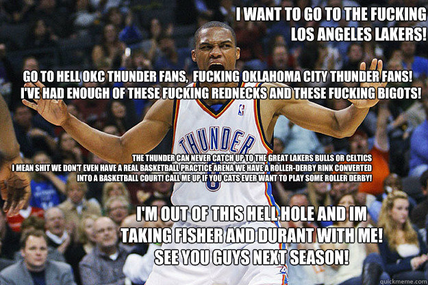 Go to Hell OKC Thunder Fans,  Fucking Oklahoma City Thunder Fans! I've had enough of these Fucking rednecks and These fucking bigots!   I want to go to the Fucking   Los Angeles Lakers!  The thunder Can never catch up to the great Lakers Bulls or Celtics