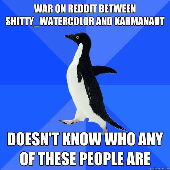 War on reddit between Shitty_Watercolor and Karmanaut Doesn't know who any of these people are - War on reddit between Shitty_Watercolor and Karmanaut Doesn't know who any of these people are  Socially Awkward Penguin