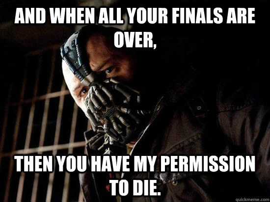And when all your finals are over, then you have my permission to die. - And when all your finals are over, then you have my permission to die.  Condescending Bane