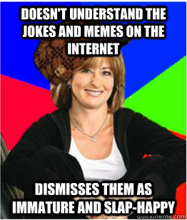 Doesn't understand the jokes and memes on the internet dismisses them as immature and slap-happy