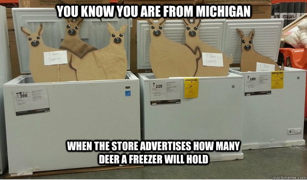You know you are from Michigan When the store advertises how many deer a freezer will hold - You know you are from Michigan When the store advertises how many deer a freezer will hold  You know you are from Michigan...