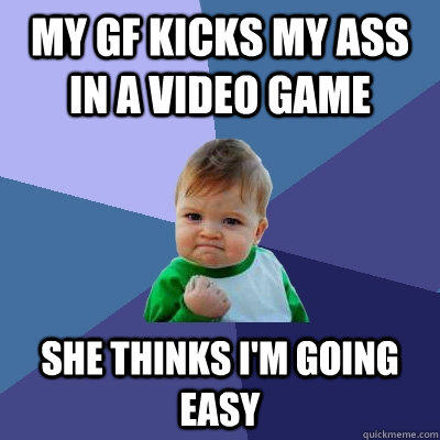 My GF kicks my ass in a video game she thinks I'm going easy   Success Kid