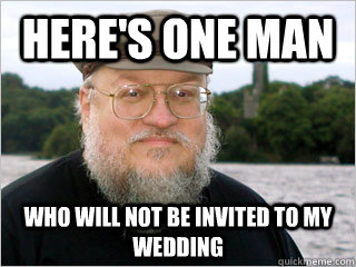 here's one man Who will NOT be invited to my wedding  George RR Martin Meme
