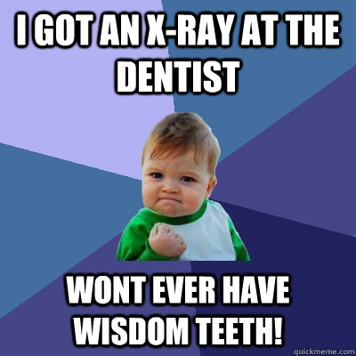 i got an x-ray at the dentist wont ever have wisdom teeth! - i got an x-ray at the dentist wont ever have wisdom teeth!  Success Kid