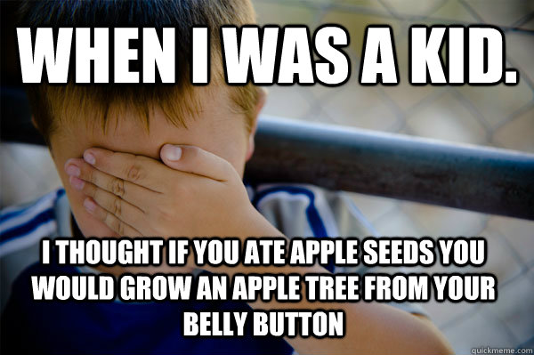 WHEN I WAS A KID. I thought if you ate apple seeds you would grow an apple tree from your belly button - WHEN I WAS A KID. I thought if you ate apple seeds you would grow an apple tree from your belly button  Confession kid