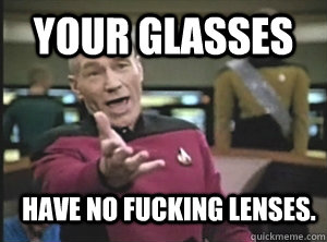 your glasses  have no fucking lenses. - your glasses  have no fucking lenses.  Annoyed Picard