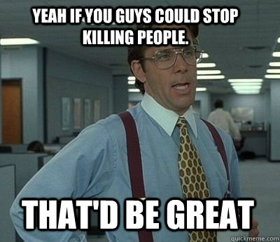 Yeah if you guys could stop killing people. That'd be great - Yeah if you guys could stop killing people. That'd be great  Bill Lumbergh
