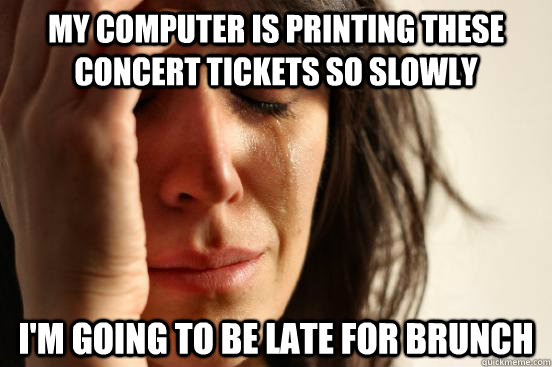 My computer is printing these concert tickets so slowly I'm going to be late for brunch - My computer is printing these concert tickets so slowly I'm going to be late for brunch  First World Problems