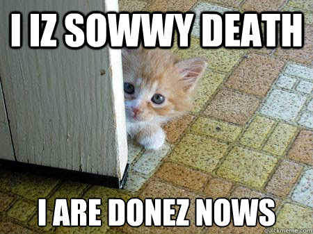 I iz sowwy death i are donez nows