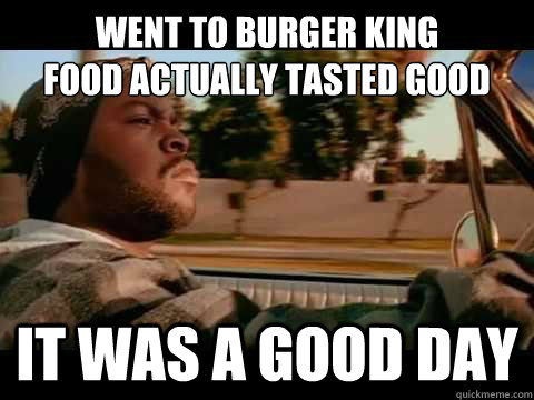 Went to burger king food actually tasted good IT WAS A GOOD DAY - Went to burger king food actually tasted good IT WAS A GOOD DAY  ice cube good day