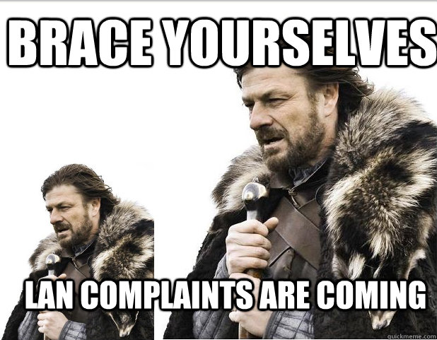 Brace Yourselves LAN complaints are coming