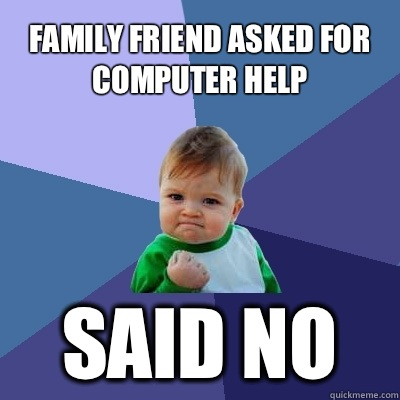 Family friend asked for computer help Said no - Family friend asked for computer help Said no  Success Kid