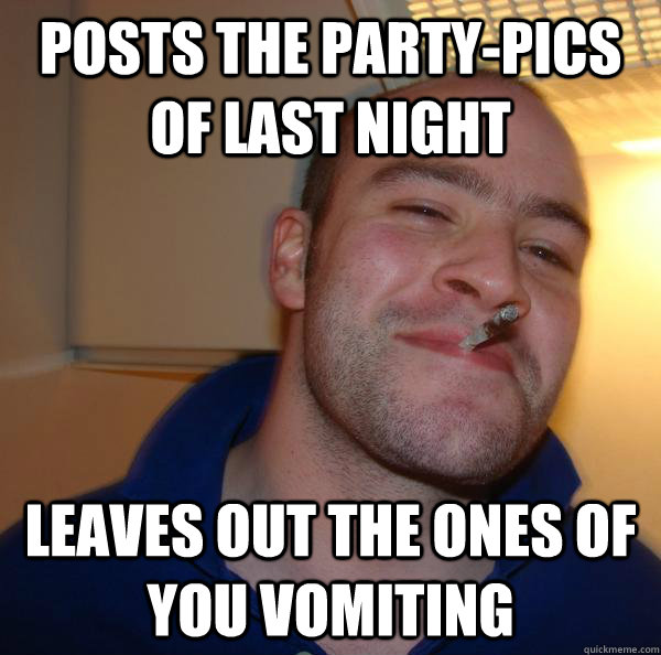 posts the party-pics of last night leaves out the ones of you vomiting - posts the party-pics of last night leaves out the ones of you vomiting  Misc