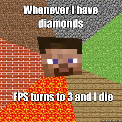 Whenever I have diamonds FPS turns to 3 and I die - Whenever I have diamonds FPS turns to 3 and I die  Minecraft Advanced Tool