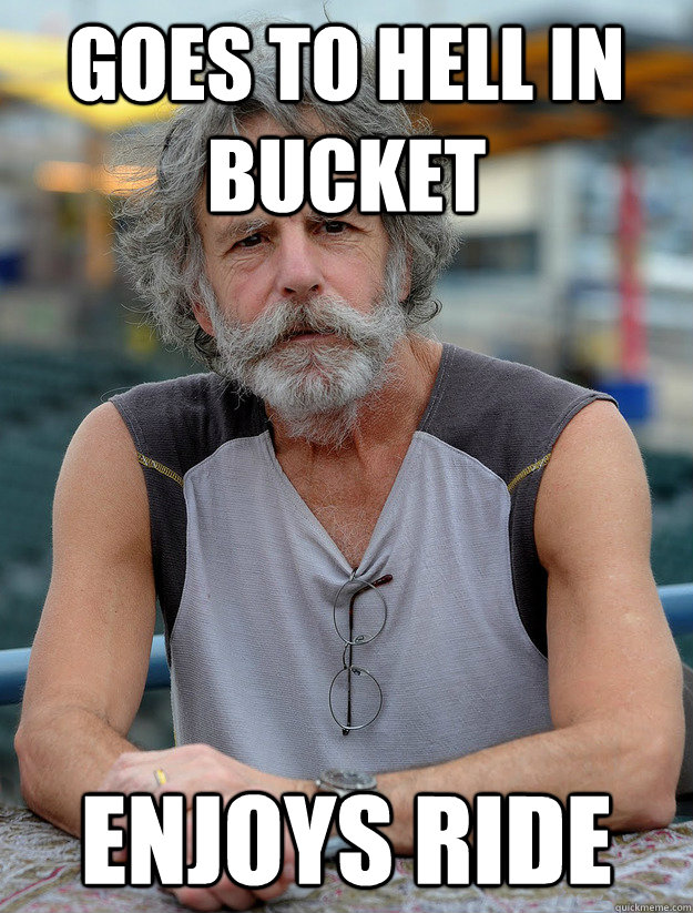 Goes to hell in bucket enjoys ride - Goes to hell in bucket enjoys ride  Good Guy Bob