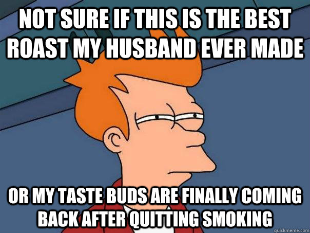Not sure if this is the best roast my husband ever made Or my taste buds are finally coming back after quitting smoking - Not sure if this is the best roast my husband ever made Or my taste buds are finally coming back after quitting smoking  Futurama Fry
