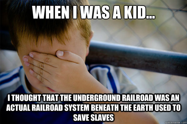 When I was a kid... I thought that the underground railroad was an actual railroad system beneath the earth used to save slaves - When I was a kid... I thought that the underground railroad was an actual railroad system beneath the earth used to save slaves  Misc