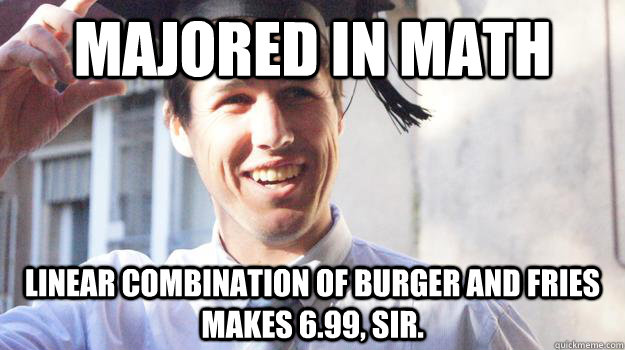 majored in math linear combination of burger and fries makes 6.99, sir.
