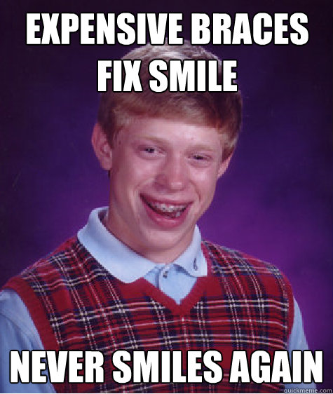 Expensive braces fix smile Never smiles again - Expensive braces fix smile Never smiles again  Bad Luck Brian