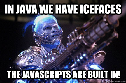 In Java we have ICEFaces The JavaScripts are built in!  Bad Pun Mr Freeze