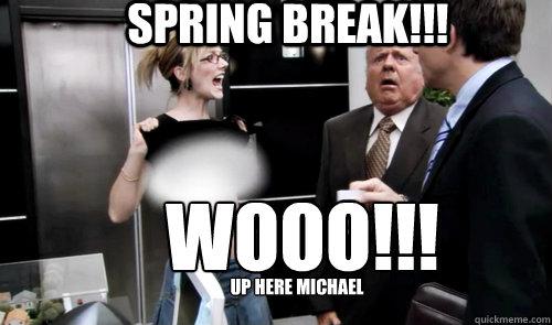 Spring Break Wooo Up Here Michael Spring Break Quickmeme