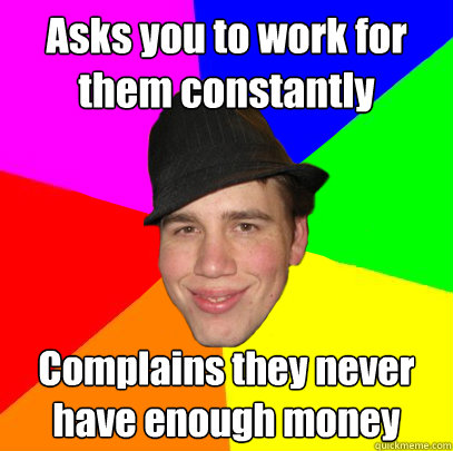 Asks you to work for them constantly  Complains they never have enough money