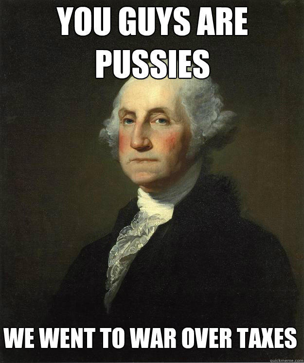 You guys are pussies we went to war over taxes  George Washington