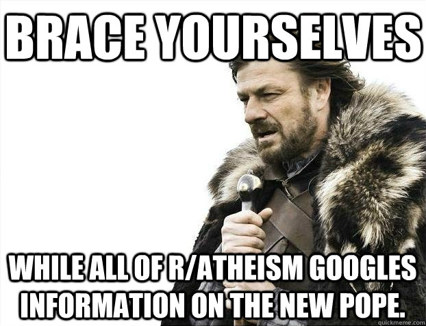 Brace yourselves while all of r/atheism googles information on the new pope.
