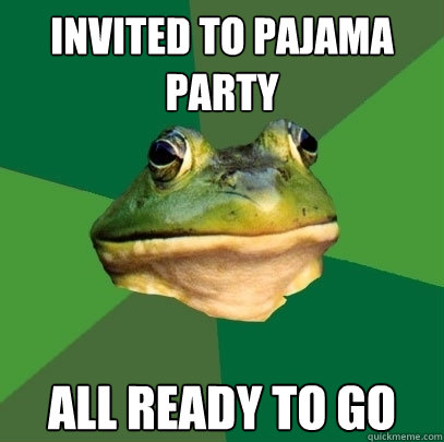 Invited to pajama party all ready to go - Invited to pajama party all ready to go  Foul Bachelor Frog