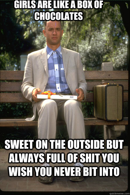 girls are like a box of chocolates sweet on the outside but always full of shit you wish you never bit into