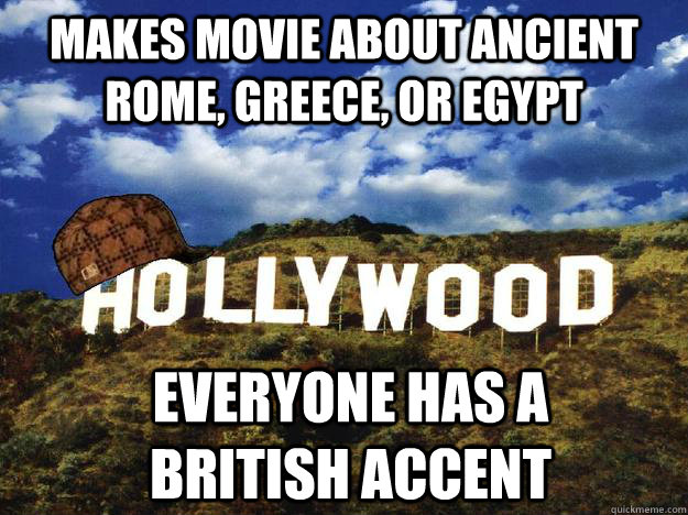 Makes movie about ancient rome, greece, or egypt everyone has a british accent - Makes movie about ancient rome, greece, or egypt everyone has a british accent  Scumbag hollywood