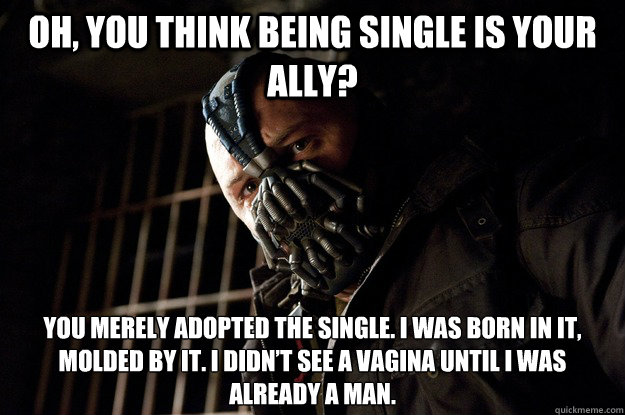 Oh, you think being single is your ally? you merely adopted the Single. I was born in it, molded by it. I didn't see a vagina until I was already a man. - Oh, you think being single is your ally? you merely adopted the Single. I was born in it, molded by it. I didn't see a vagina until I was already a man.  Angry Bane