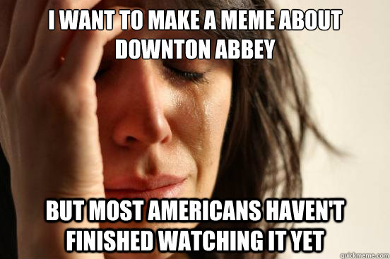 I want to make a meme about Downton Abbey But Most americans haven't finished watching it yet - I want to make a meme about Downton Abbey But Most americans haven't finished watching it yet  First World Problems