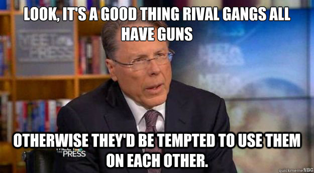Look, it's a good thing rival gangs all have guns  Otherwise they'd be tempted to use them on each other.