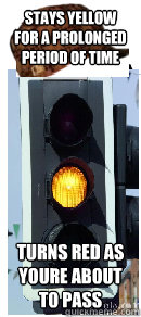 stays yellow for a prolonged period of time turns red as youre about to pass - stays yellow for a prolonged period of time turns red as youre about to pass  Scumbag traffic light