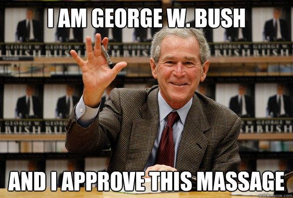 I Am George W Bush And I Approve This Massage Bush Massage