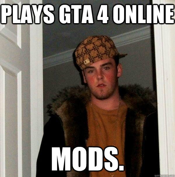 plays gta 4 online mods. - plays gta 4 online mods.  Scumbag Steve