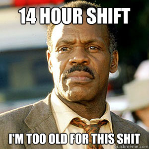 14 hour shift i'm too old For this shit