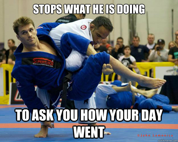 stops what he is doing To ask you how your day went - stops what he is doing To ask you how your day went  Ridiculously Photogenic Jiu Jitsu Guy