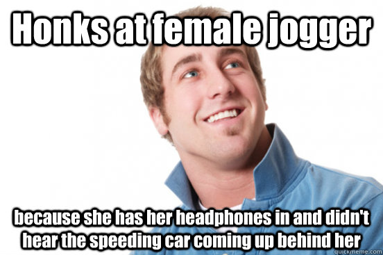 Honks at female jogger  because she has her headphones in and didn't hear the speeding car coming up behind her