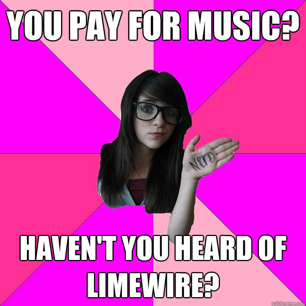 you pay for music? haven't you heard of limewire? - you pay for music? haven't you heard of limewire?  Idiot Nerd Girl