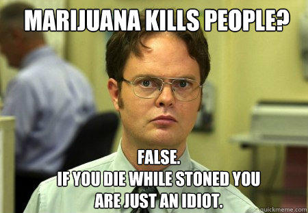 marijuana kills people? FALSE.   if you die while stoned you are just an idiot.   Schrute