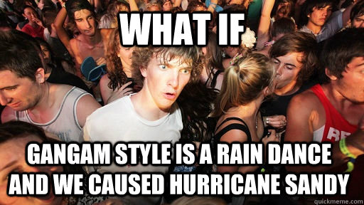 What if Gangam style is a rain dance and we caused hurricane sandy - What if Gangam style is a rain dance and we caused hurricane sandy  Sudden Clarity Clarence