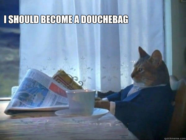 I should become a douchebag  - I should become a douchebag   morning realization newspaper cat meme