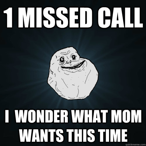1 missed call i  wonder what mom wants this time  Forever Alone